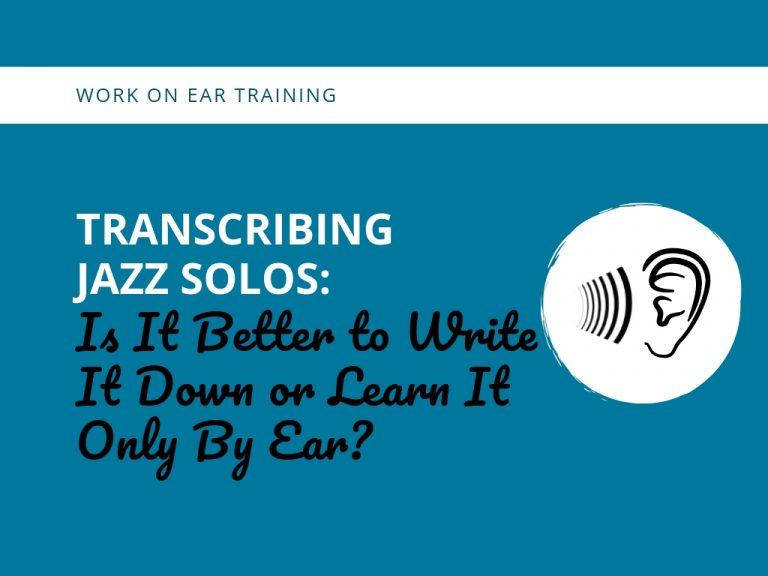 Transcribing Jazz Solos:  Is It Better to Write It Down or Learn It Only By Ear?