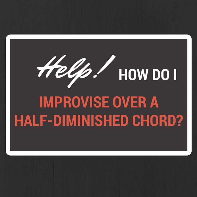 Help! How Do I Improvise Over a Half-Diminished Chord? - Learn Jazz ...