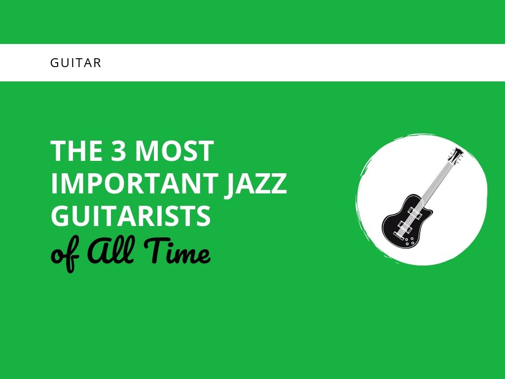 The 3 Most Important Jazz Guitarists of All Time - Learn