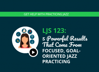 5 Powerful Results That Come From Focused, Goal-Oriented Jazz Practicing