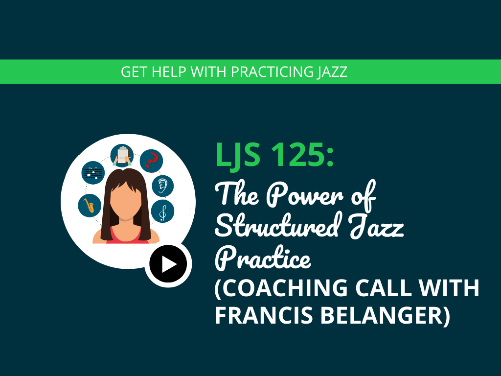 The Power of Structured Jazz Practice (Coaching Call with Francis Belanger)