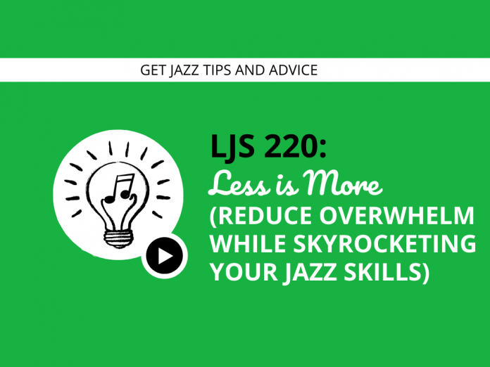 Less is More (Reduce Overwhelm While Skyrocketing Your Jazz Skills)